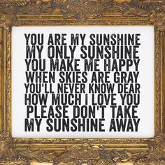 My sunshine--Before our Mum passed away my sister and I, along with Mum, used to sing this song. Her sweet voice will always be missed--she was our sunshine..........................