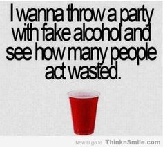 The Placebo Effect wasted party fake alcohol ( I know people who would do this)
