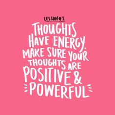 """Thoughts have energy. Make sure your thoughts are positive and powerful."""