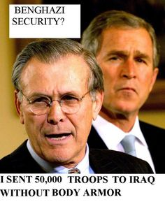 EXCUSE ME: WHY ARE THESE SOLDIERS LIVES NOT IN THE NEWS AS MUCH AS THOSE WHO WERE IN BENGHAZI? WITH ALL DUE RESPECT, I UNDERSTAND THE RANK, I DO NOT UNDERSTAND THE UNDERVALUE OF OTHERS WHO SERVED THIS COUNTRY. The Republicans sent 50,000 troops to Iraq without body armor and all they can do is scream Benghazi - KNOWING THEY (REPUBLICANS) CUT FUNDING FOR SECURITY AND MADE A CONSCIENCE DECISION TO SEND TROOPS WITHOUT ARMOR. WTH