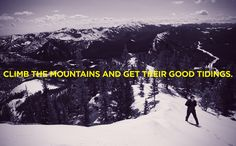 """Climb the mountains and get their good tidings"" - John Muir"