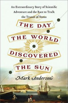The Day the World Discovered the Sun: An Extraordinary Story of Scientific Adventure and the Race to Track the Transit of Venus by Mark Anderson