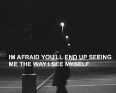 I'm afraid you'll end up seeing me the way I see myself.