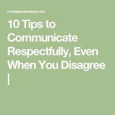 10 Tips to Communicate Respectfully, Even When You Disagree | also https://www.google.com/search?q=how+to+disagree+respectfully&oq=how+to+disagree+&aqs=chrome.1.69i57j0l3.10418j0j4&client=ms-android-sprint-mvno-us&sourceid=chrome-mobile&ie=UTF-8