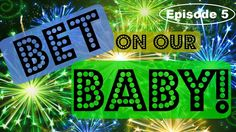 BET ON OUR BABY! *Episode 5*