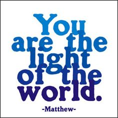 """""""You are the light of the world, let your light shine before all, that they may see the good that you do and give glory to God"""""""