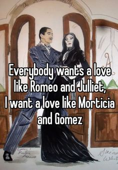 Everybody wants a love like Romeo and Julliet, I want a love like Morticia and Gomez