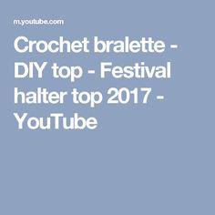 Crochet bralette - DIY top - Festival halter top 2017 - YouTube