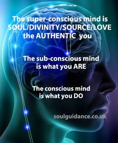 """The Super-Conscious Mind is SOUL/DIVINITY/SOURCE/LOVE, the AUTHENTIC you. The sub-conscious mind is why you are. The conscious mind is what you do."""
