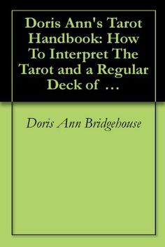 Doris Ann's Tarot Handbook: How To Interpret The Tarot and a Regular Deck of Playing Cards by Doris Ann Bridgehouse. $6.60. Publisher: BookSurge (February 1, 2006). Doris Ann combines simple definitions and insightful messages between the Tarot and a regular deck of playing cards to help individuals' investigate life's possibilities.                             Show more                               Show less