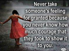 """""""Never take someone's feeling for granted because you never know how much courage that they took to show it to you"""""""