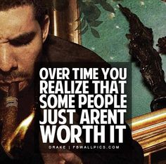 Over time you realize some people just aren't worth it