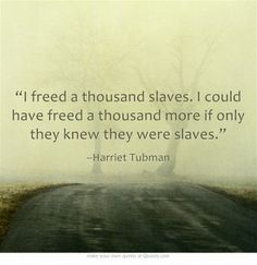 """I freed a thousand slaves. I could have freed a thousand more if only they knew they were slaves."""