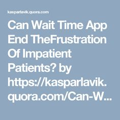Can Wait Time App End TheFrustration Of Impatient Patients? by https://kasparlavik.quora.com/Can-Wait-Time-App-End-TheFrustration-Of-Impatient-Patients