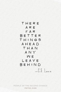 there are far better things ahead than any we leave behind // c. s. lewis