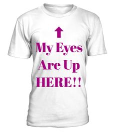 My Eyes Are Up Here  #gift #idea #shirt #image #brother #love #family #funny #brithday #kinh #daughter