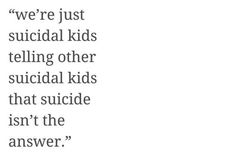 We're just suicidal kids telling other suicidal kids that suicide isn't the answer