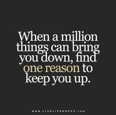 When a million things can bring you down, find one reason to keep you up.