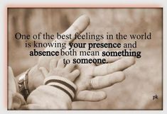 One of the best feelings in the world is knowing your presence and absence both means something to someone.