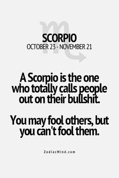 Some Scorpios call you out, some Scorpios hold it in. But both know everything, and don't trust you.