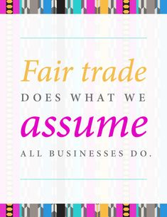 Fair trade does what we assume all businesses do. | Fair for All Shopping Guide