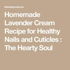 Homemade Lavender Cream Recipe for Healthy Nails and Cuticles : The Hearty Soul