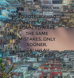 Quotes about #Quote: If I had to live my life again, I'd make the same mistakes, only sooner. ~Tallulah Bankhead #life with images background, share as cover photos, profile pictures on WhatsApp, Facebook and Instagram or HD wallpaper - Best quotes