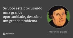 Se você está procurando uma grande oportunidade, descubra um grande problema. — Martinho Lutero