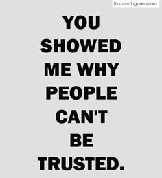 You showed me why people can't be trusted.