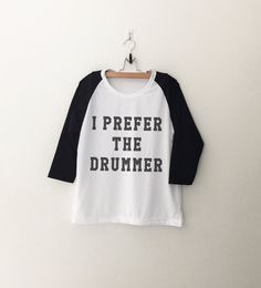i prefer the drummer • Sweatshirt • Clothes Casual Outift for • teens • movies • girls • women •. summer • fall • spring • winter • outfit ideas • hipster • dates • school • parties • Tumblr Teen Fashion Print Tee Shirt