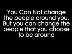 """""""You cannot change the people around you, but you can change the people that you choose to be around.""""."""