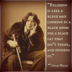 Religion is like a blind man looking in a black room for a black cat that isn't there, & finding it. ~~ Oscar Wilde