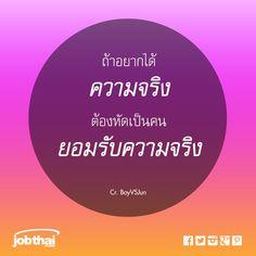 """ถ้าอยากได้ ความจริง ต้องหัดเป็นคน ยอมรับความจริง  Cr.BoyVSJun ★ ติดตามเรื่องราวดีๆ อัพเดทงานเด่นทุกวัน แค่กด Like และ """"Get Notifications (รับการแจ้งเตือน)"""" ที่ www.facebook.com/JobThai ★ สมัครสมาชิกกับ JobThai.com ฝากเรซูเม่ ส่งใบสมัครได้ง่าย สะดวก รวดเร็วผ่านปุ่ม """"Apply Now"""" (ฟรี ไม่มีค่าใช้จ่าย) www.jobthai.com/8Uj8G4 ★ ค้นหางานอื่น ๆ จากบริษัทชั้นนำทั่วประเทศกว่า 70,000 อัตรา ได้ที่ www.jobthai.com/JDunec"""