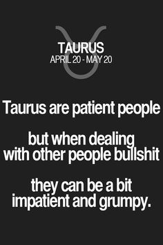 Taurus are patient people but when dealing with other people bullshit they can be a bit impatient and grumpy. Taurus | Taurus Quotes | Taurus Zodiac Signs