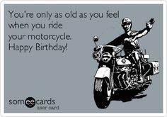 You Re Only As Old As You Feel When You Ride Your Motorcycle Happy Birthday Birthday Greetings Funny Happy Birthday Man Funny Happy Birthday Wishes