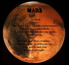 Mars At Birth: The house Mars occupies demonstrates where you are most likely to act on impulse, pursue your desire or take a risk. The sign that Mars assumes will depict your assertive energy, your nerve, and your physical strength.
