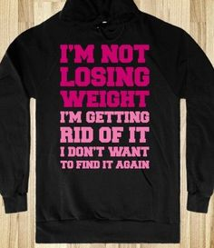 Im Not Losing Weight Im getting rid of it I dont wanna find it again - LOVE IT!!
