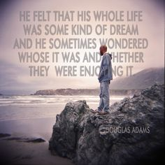 """""""He felt that his whole life was some kind of dream and he sometimes wondered whose it was and whether they were enjoying it."""" Douglas Adams"""