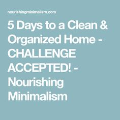 5 Days to a Clean & Organized Home - CHALLENGE ACCEPTED! - Nourishing Minimalism