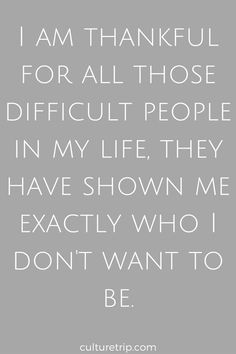 I am thankful for all those difficult people in my life, they have shown me exactly who I don't want to be. Quote by Culture Trip.