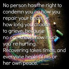 No person has the right to condemn you on how you repair your heart or   how long you choose to grieve, because no one knows how much  ...