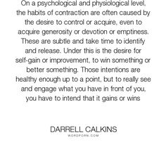 "Darrell Calkins - ""On a psychological and physiological level, the habits of contraction are often caused..."". humor, truth, happiness, inspiration, zen, creativity, purpose, evolution, buddhism, curiosity, intuition, conscience, mysticism, taoism, asian-philosophy, cobaltsaffron, darrell-calkins, well-being, darrell-calkins-cobaltsaffron, stress-management, cobaltsaffron-retreat, comparative-religion, darrell-calkins-retreat, darrell-calkins-seminar, cobalt-saffron-retreat…"