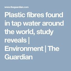 Plastic fibres found in tap water around the world, study reveals | Environment | The Guardian