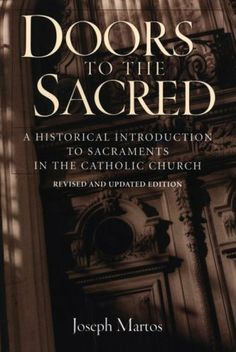 Doors to the Sacred: A Historical Introduction to Sacraments in the Catholic Church by Joseph Martos. $15.95. Publisher: Triumph Books; Rev Upd edition (April 1, 2001). Publication: April 1, 2001