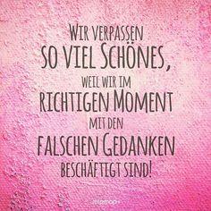 Wir verpassen soviel Schönes, weil wir im richtigen Moment mit den falschen Gedanken beschäftigt sind. #zitat #loveyourself #richtigermoment #achtsamkeit #glüchlichsein #happiness