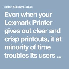 Even when your Lexmark Printer gives out clear and crisp printouts, it at minority of time troubles its users with frequent paper jams. Due to which, user's precious time will be on stake. To get out this error at your reach you have to manually clean your paper tray. If that doesn't satisfy printer's need, then look for instant support. http://contact-help-number.co.uk/lexmark-printer-phone-number.php