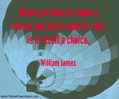 When you have to make a choice and don't make it, that is in itself a choice. - William James