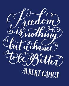 Day 184: Freedom is nothing but a chance to be better. -Albert Camus