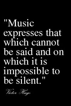 """Music expressed that which cannot be said and on which it is impossible to be silent."" - Victor Hugo"