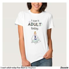 I can't adult today Fun Shirt